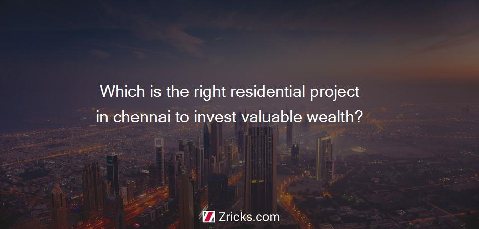 Which is the right residential project in chennai to invest valuable wealth?