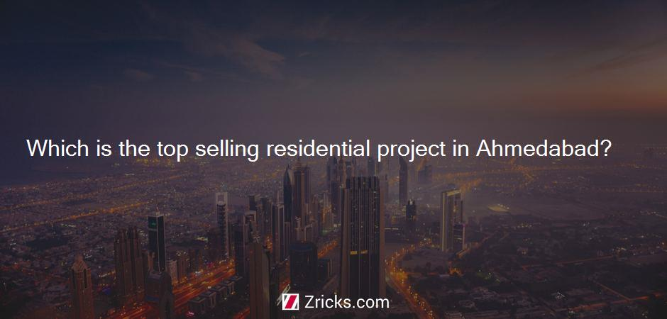 Which is the top selling residential project in Ahmedabad?