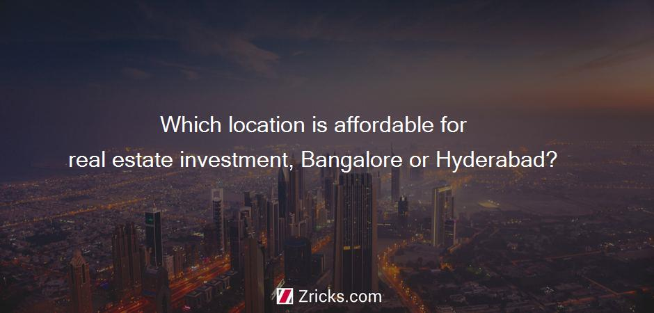 Which location is affordable for real estate investment, Bangalore or Hyderabad?