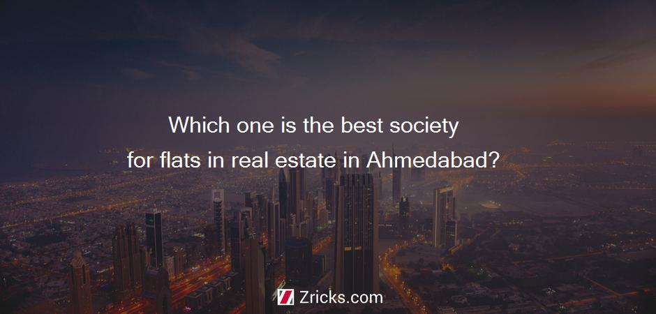Which one is the best society for flats in real estate in Ahmedabad?