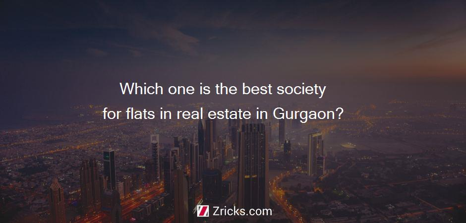 Which one is the best society for flats in real estate in Gurgaon?