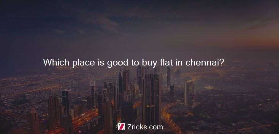 Which place is good to buy flat in chennai?