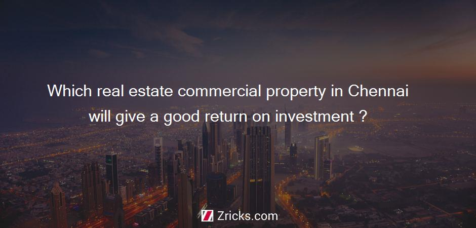 Which real estate commercial property in Chennai will give a good return on investment ?