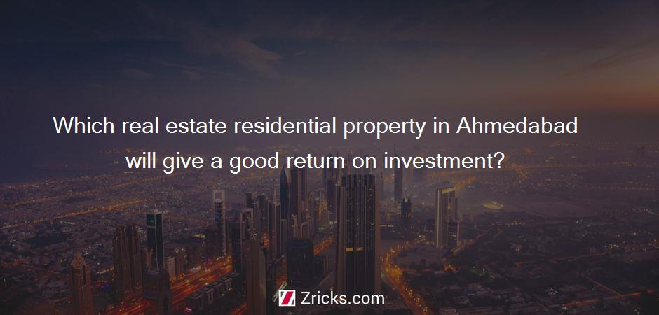 Which real estate residential property in Ahmedabad will give a good return on investment?