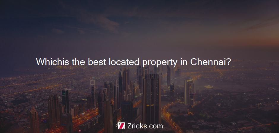 Whichis the best located property in Chennai?