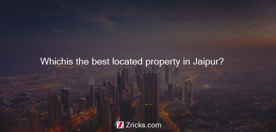 Whichis the best located property in Jaipur?
