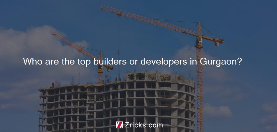 Who are the top builders or developers in Gurgaon?
