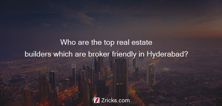 Who are the top real estate builders which are broker friendly in Hyderabad?
