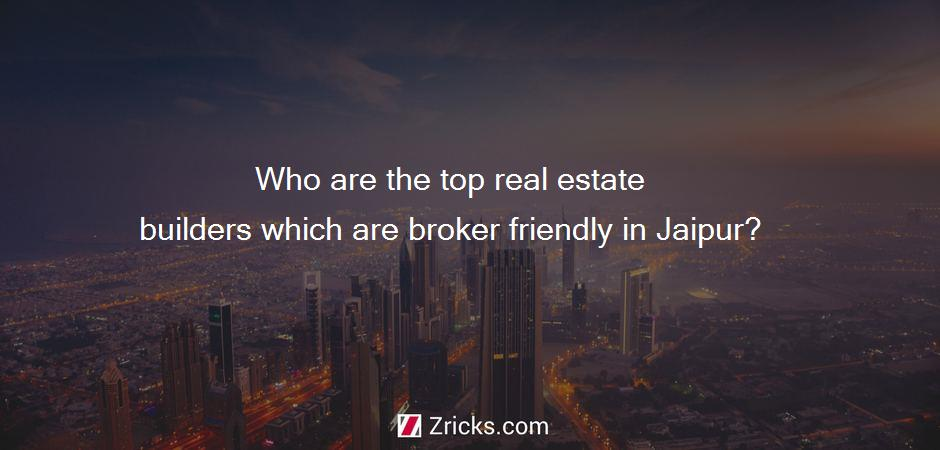 Who are the top real estate builders which are broker friendly in Jaipur?