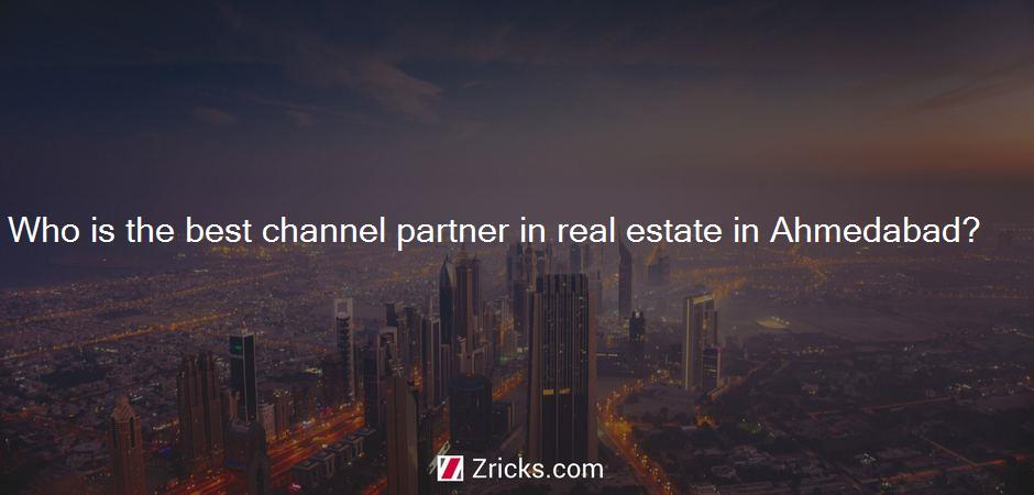 Who is the best channel partner in real estate in Ahmedabad?