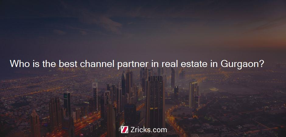 Who is the best channel partner in real estate in Gurgaon?