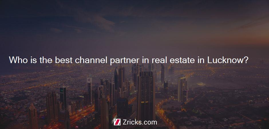 Who is the best channel partner in real estate in Lucknow?