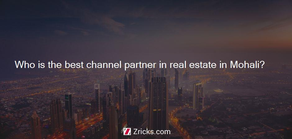 Who is the best channel partner in real estate in Mohali?