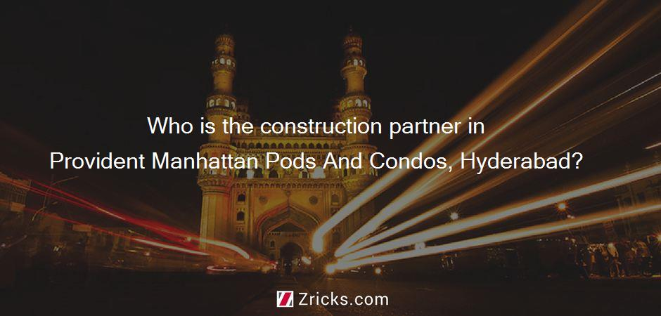 Who is the construction partner in Provident Manhattan Pods And Condos, Hyderabad?