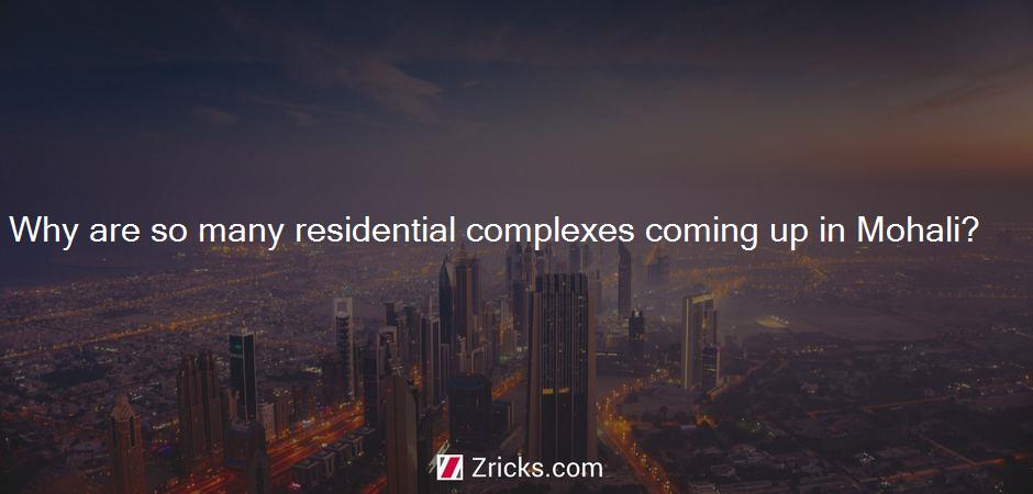 Why are so many residential complexes coming up in Mohali?