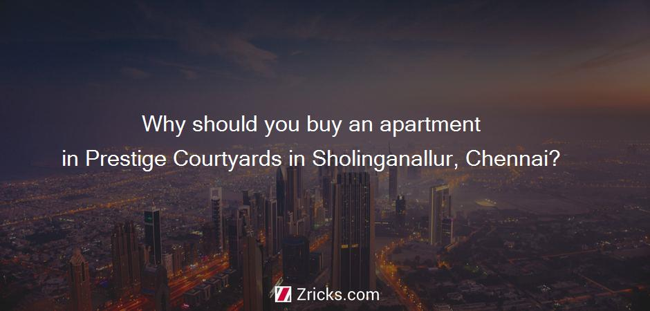Why should you buy an apartment in Prestige Courtyards in Sholinganallur, Chennai?